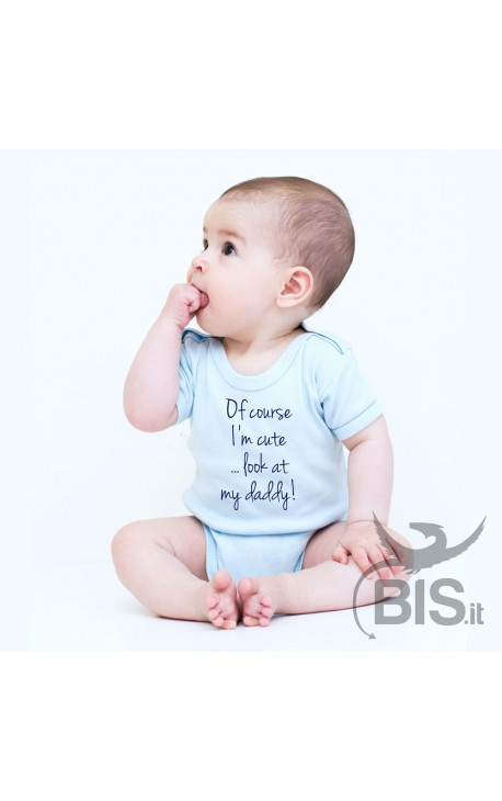 """Baby Bodysuit """"Of course I'm cute...look at my daddy!"""""""