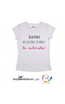 "T-shirt DONNA ""Se la vita è in bianco e nero tu colorala"""