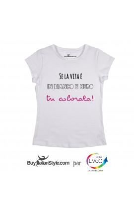 """T-shirt DONNA """"Se la vita è in bianco e nero tu colorala"""""""