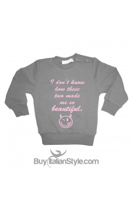 "Sweatshirt ""I do not know how these two made me so beautiful"""