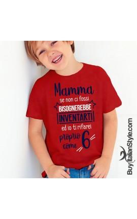 """T-shirt bimbo  """"Mamma se non ci fossi bisognerebbe inventarti ed io ti rifarei proprio come 6"""""""